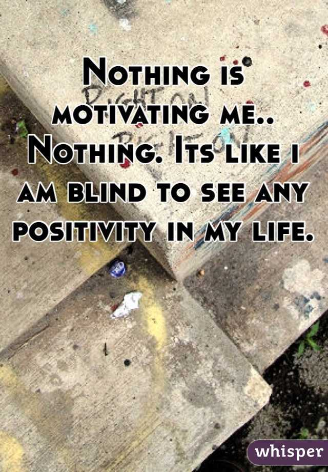 Nothing is motivating me.. Nothing. Its like i am blind to see any positivity in my life.