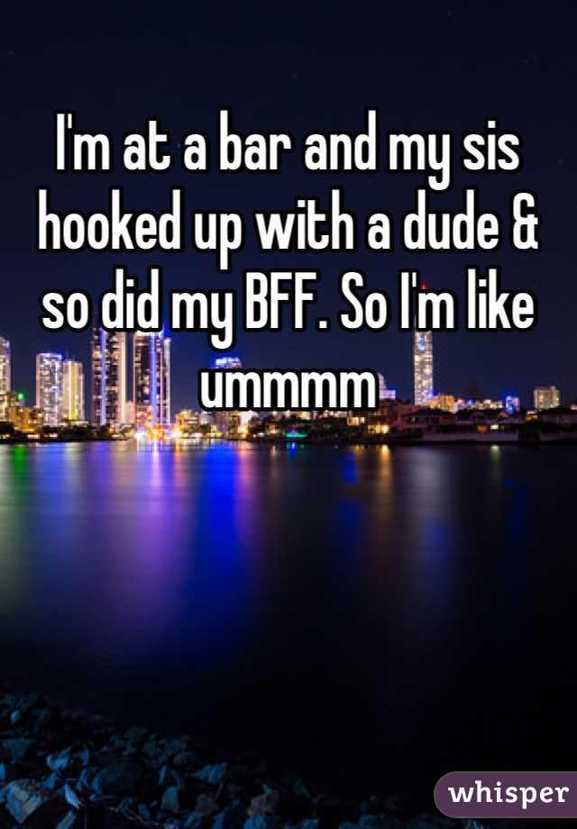 I'm at a bar and my sis hooked up with a dude & so did my BFF. So I'm like ummmm
