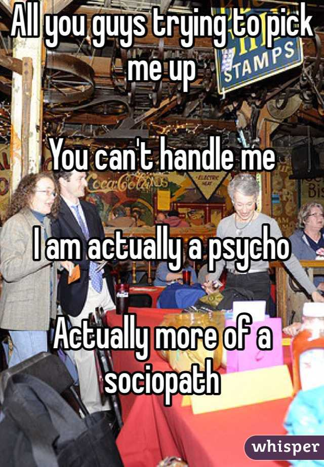 All you guys trying to pick me up  You can't handle me  I am actually a psycho  Actually more of a sociopath