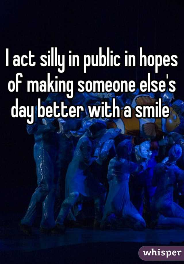 I act silly in public in hopes of making someone else's day better with a smile