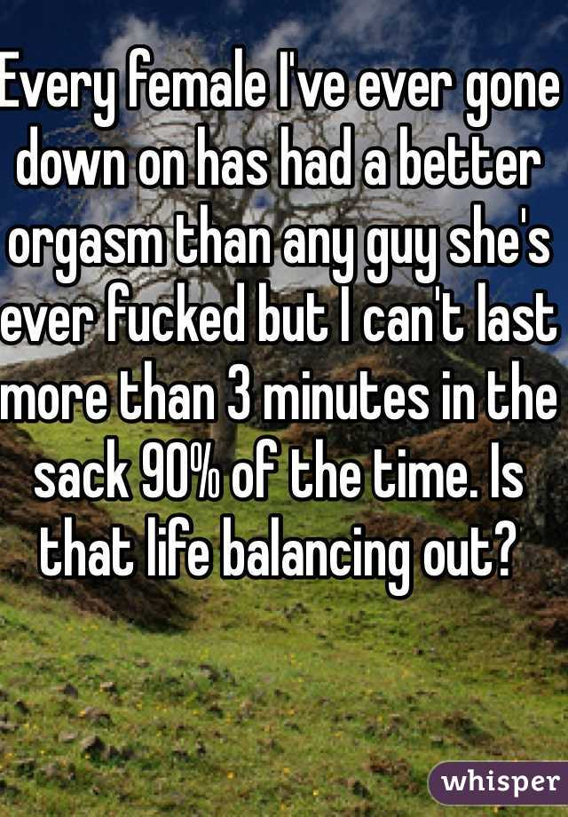 Every female I've ever gone down on has had a better orgasm than any guy she's ever fucked but I can't last more than 3 minutes in the sack 90% of the time. Is that life balancing out?