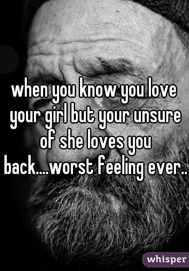 when you know you love your girl but your unsure of she loves you back....worst feeling ever...