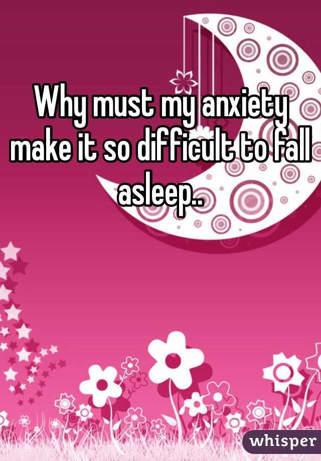 Why must my anxiety make it so difficult to fall asleep..