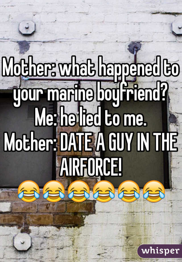 Mother: what happened to your marine boyfriend? Me: he lied to me.  Mother: DATE A GUY IN THE AIRFORCE!  😂😂😂😂😂😂
