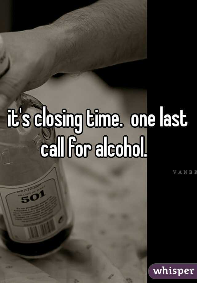 it's closing time.  one last call for alcohol.