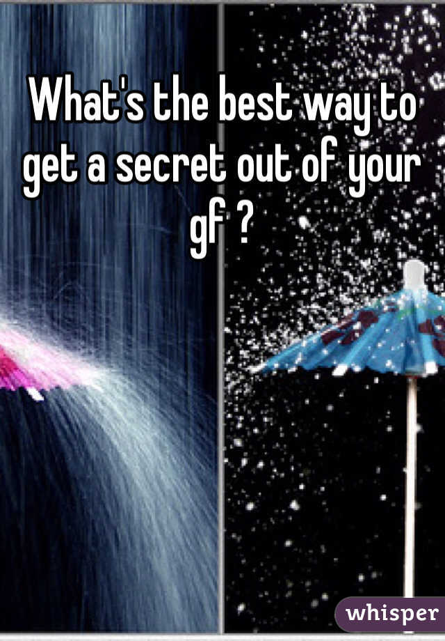 What's the best way to get a secret out of your gf ?