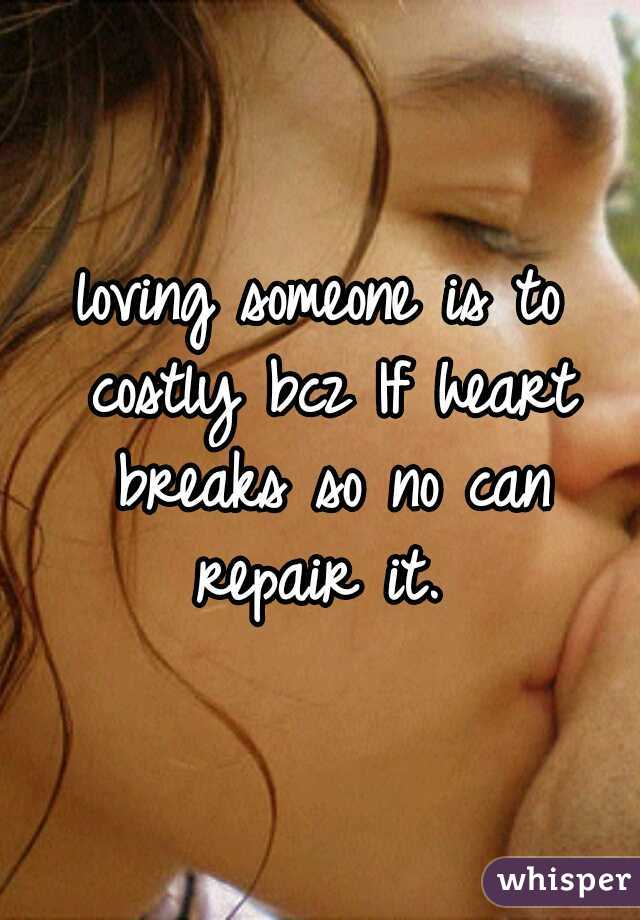 loving someone is to costly bcz If heart breaks so no can repair it.