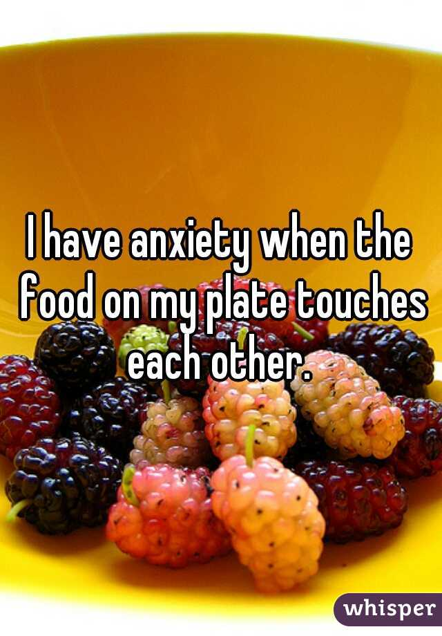 I have anxiety when the food on my plate touches each other.