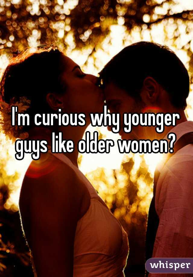 I'm curious why younger guys like older women?