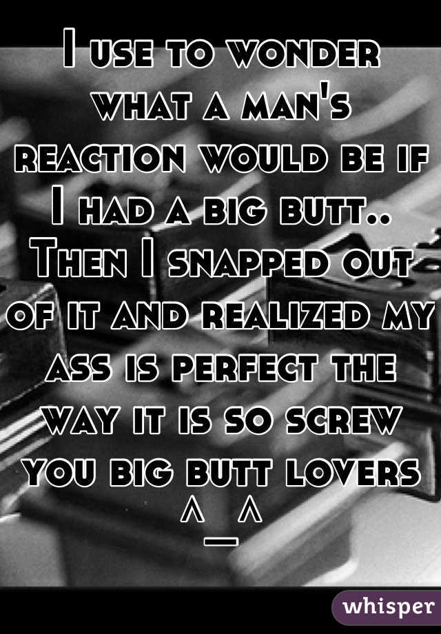 I use to wonder what a man's reaction would be if I had a big butt.. Then I snapped out of it and realized my ass is perfect the way it is so screw you big butt lovers ^_^