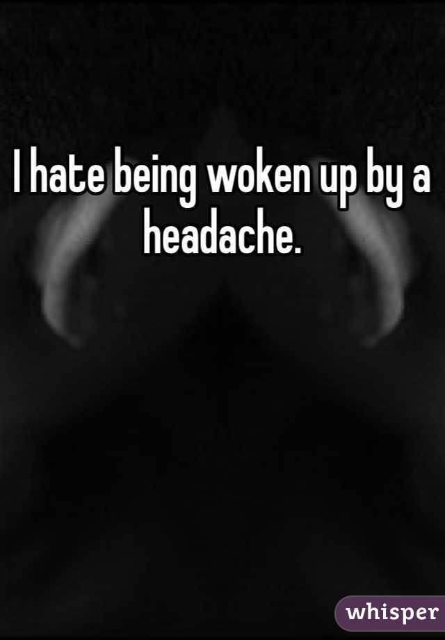 I hate being woken up by a headache.