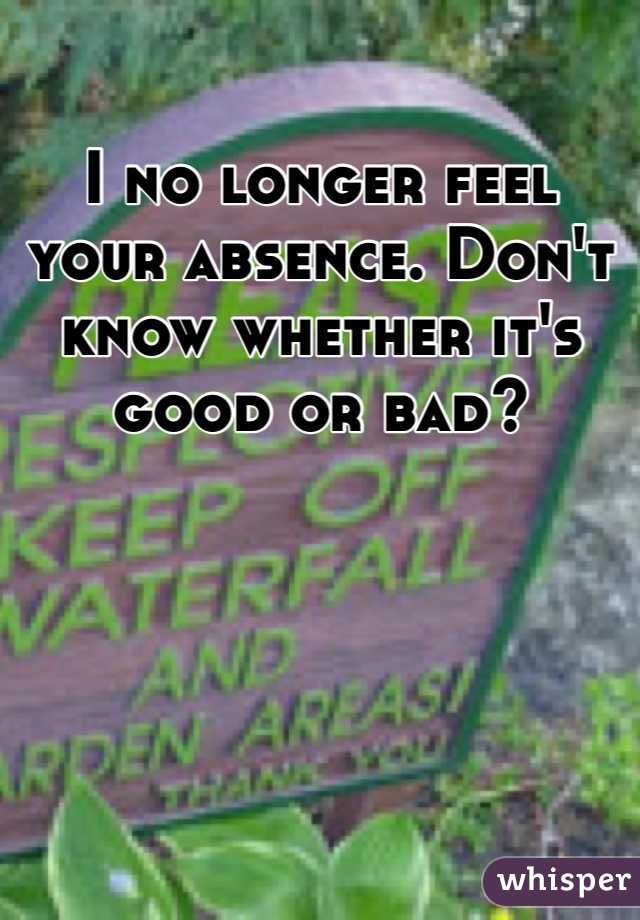 I no longer feel your absence. Don't know whether it's good or bad?
