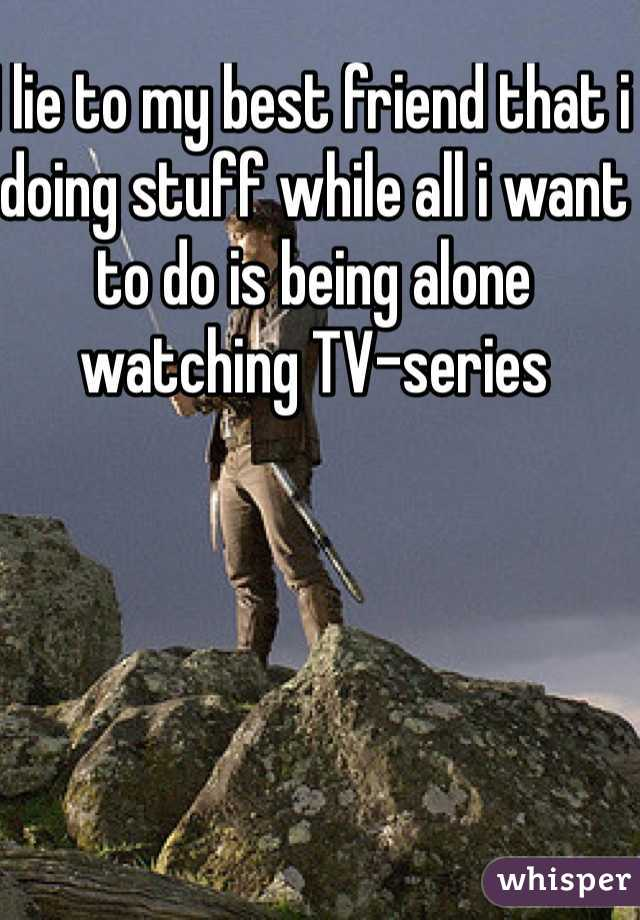 I lie to my best friend that i doing stuff while all i want to do is being alone watching TV-series