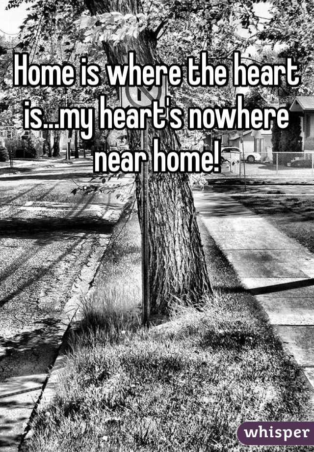 Home is where the heart is...my heart's nowhere near home!