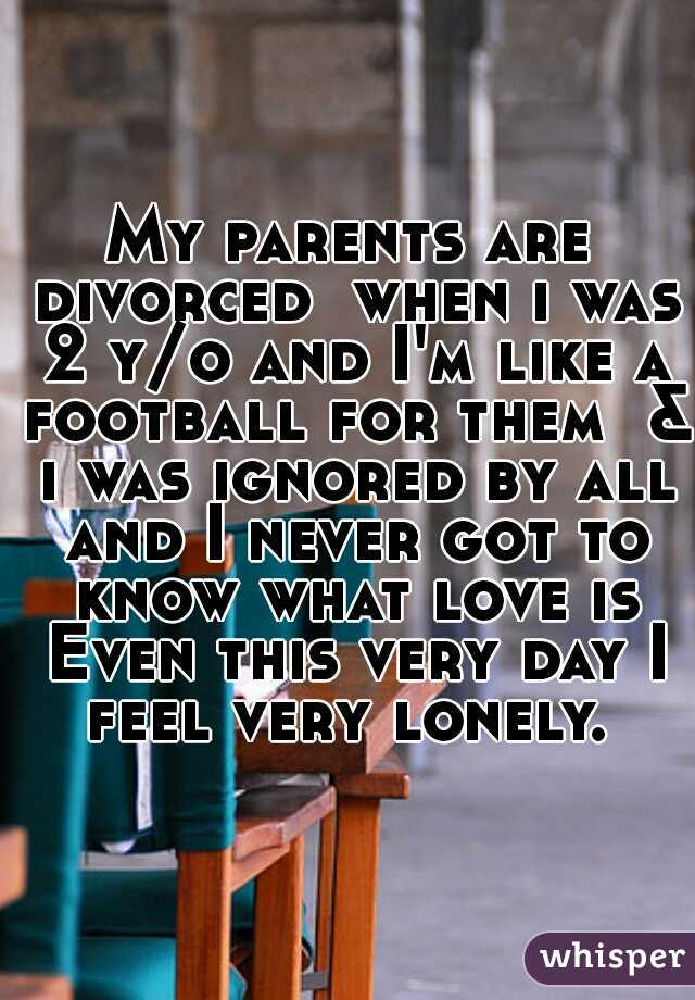 My parents are divorced  when i was 2 y/o and I'm like a football for them  & i was ignored by all and I never got to know what love is Even this very day I feel very lonely.