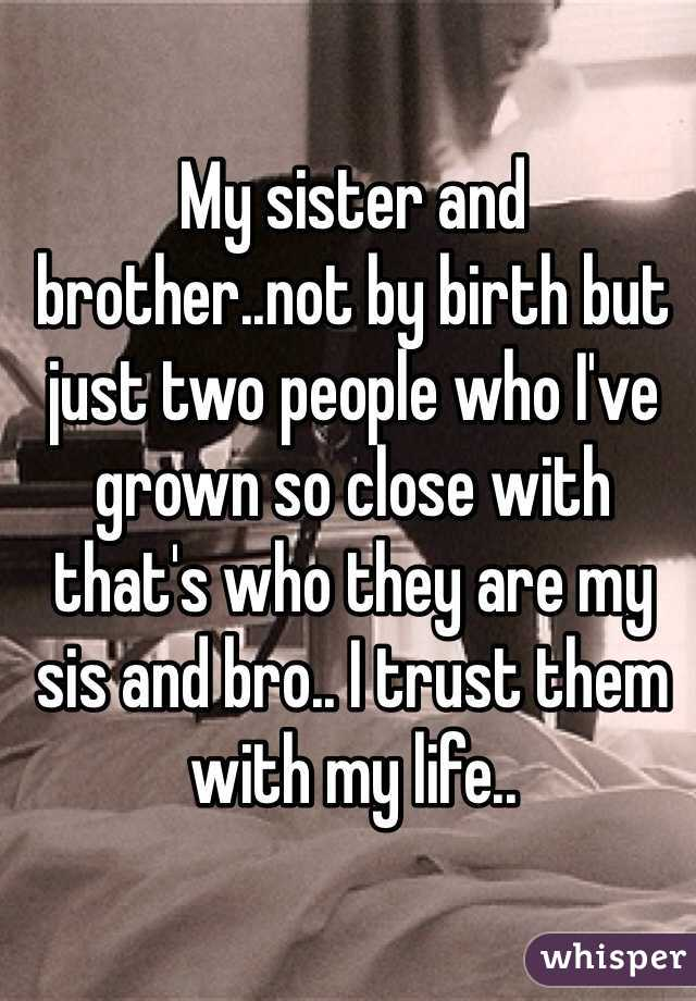 My sister and brother..not by birth but just two people who I've grown so close with that's who they are my sis and bro.. I trust them with my life..