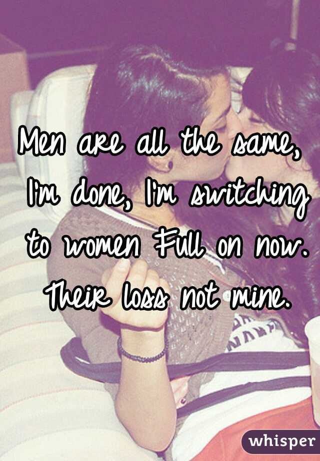 Men are all the same, I'm done, I'm switching to women Full on now. Their loss not mine.
