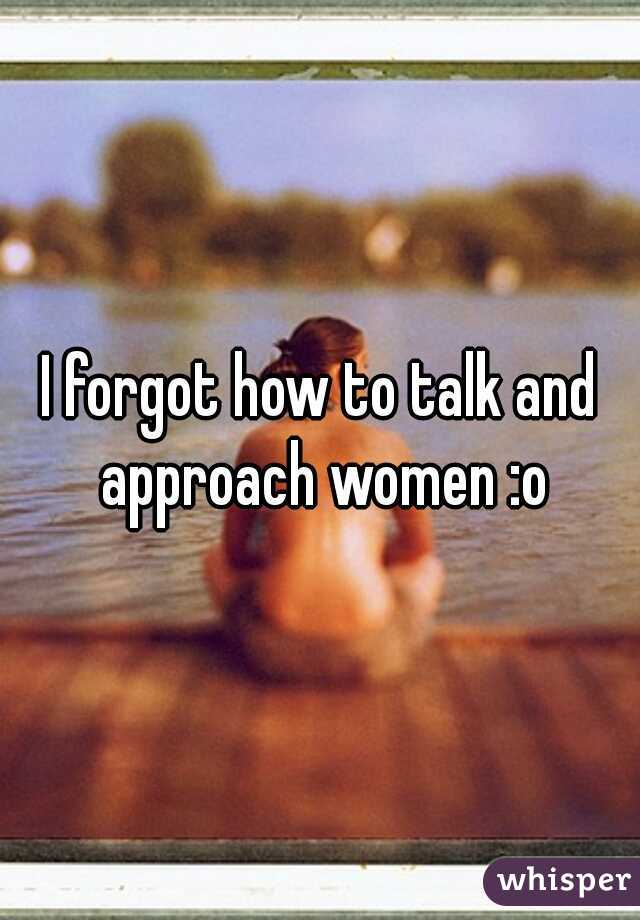 I forgot how to talk and approach women :o