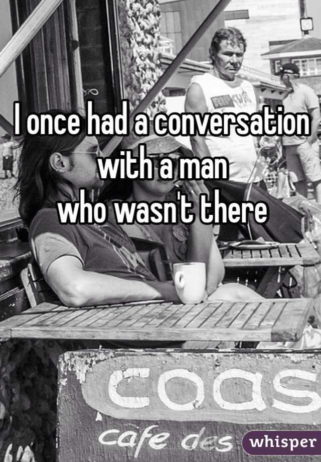 I once had a conversation with a man who wasn't there