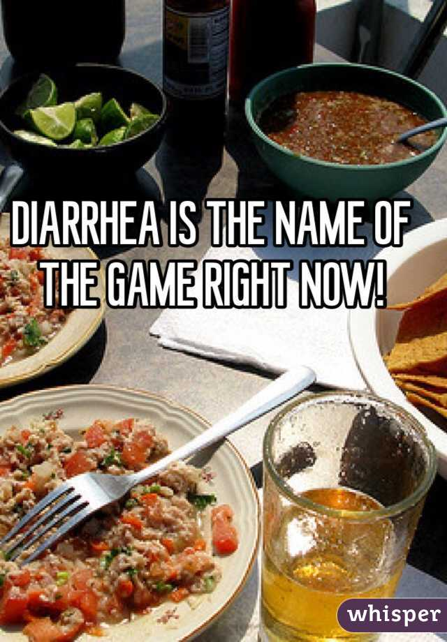 DIARRHEA IS THE NAME OF THE GAME RIGHT NOW!