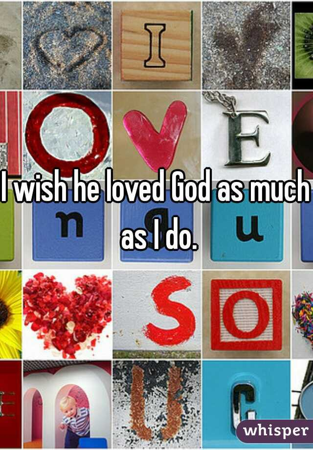 I wish he loved God as much as I do.