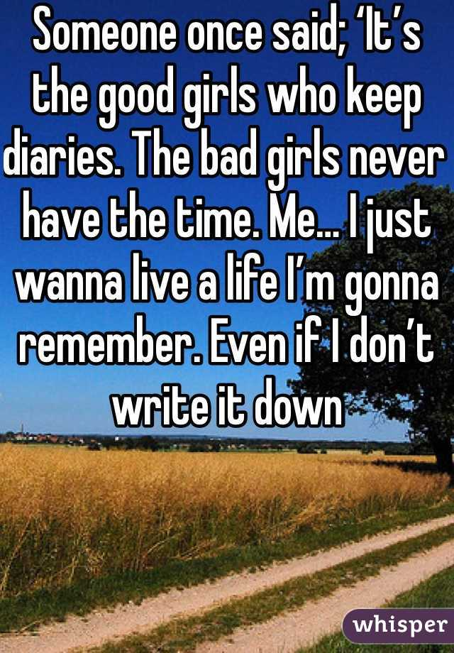 Someone once said; 'It's the good girls who keep diaries. The bad girls never have the time. Me… I just wanna live a life I'm gonna remember. Even if I don't write it down