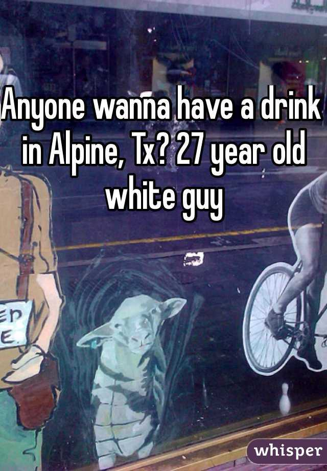 Anyone wanna have a drink in Alpine, Tx? 27 year old white guy
