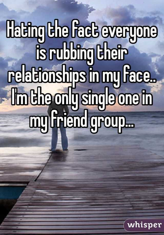 Hating the fact everyone is rubbing their relationships in my face.. I'm the only single one in my friend group...