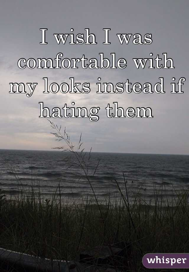 I wish I was comfortable with my looks instead if hating them