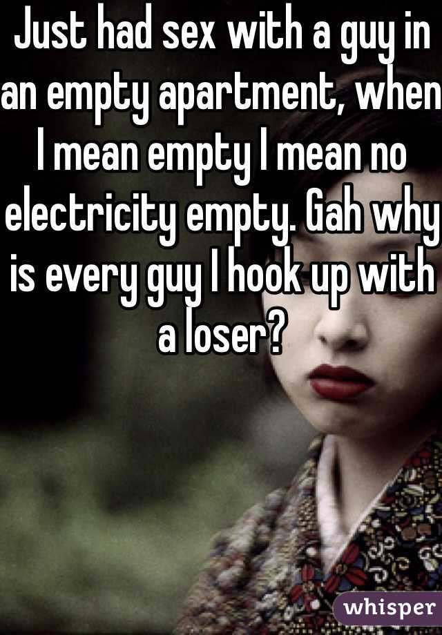 Just had sex with a guy in an empty apartment, when I mean empty I mean no electricity empty. Gah why is every guy I hook up with a loser?