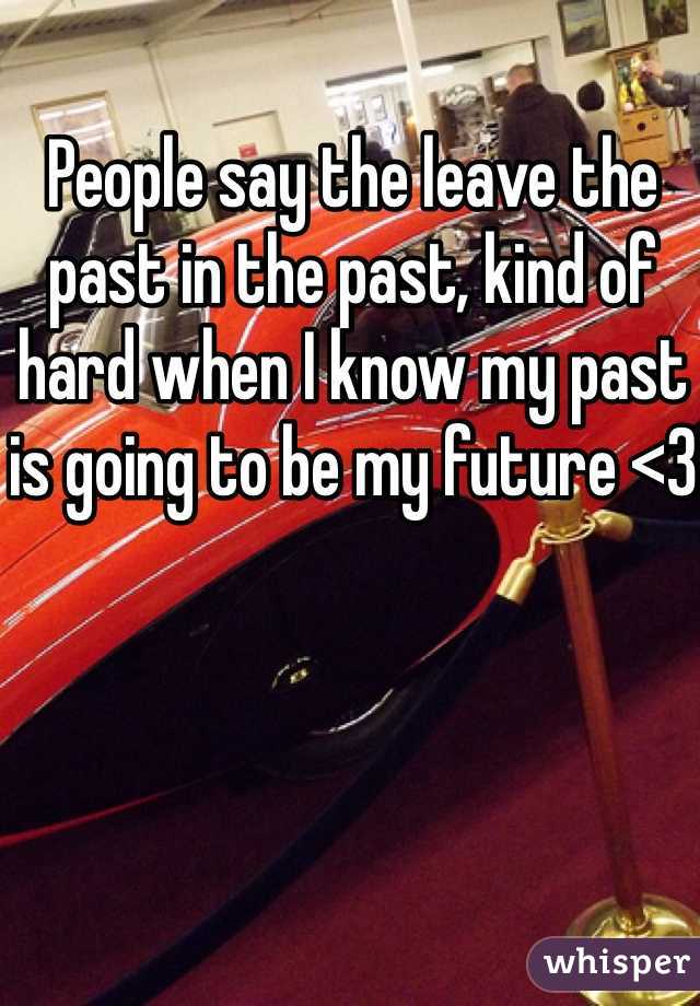 People say the leave the past in the past, kind of hard when I know my past is going to be my future <3