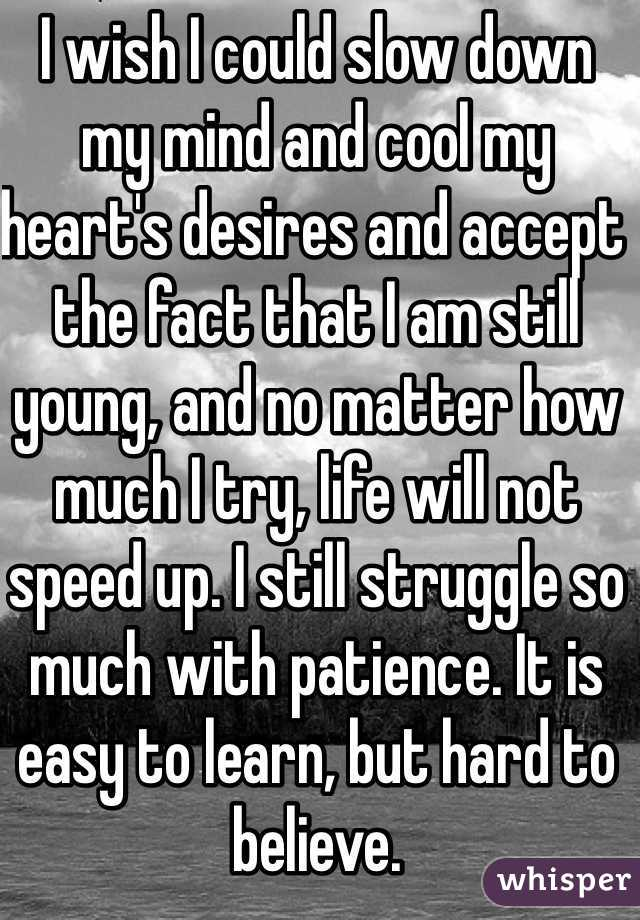I wish I could slow down my mind and cool my heart's desires and accept the fact that I am still young, and no matter how much I try, life will not speed up. I still struggle so much with patience. It is easy to learn, but hard to believe.