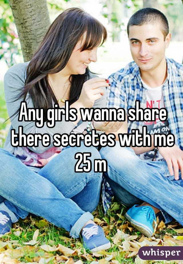 Any girls wanna share there secretes with me 25 m