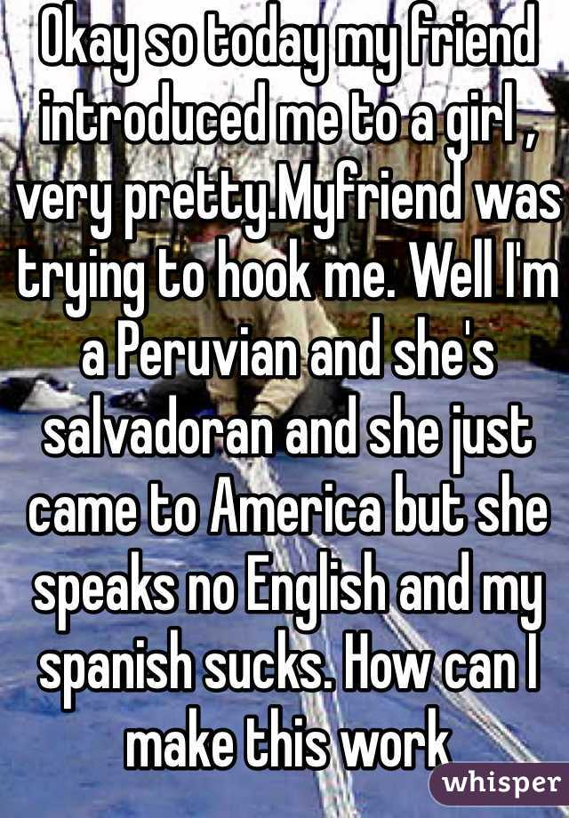 Okay so today my friend introduced me to a girl , very pretty.Myfriend was trying to hook me. Well I'm a Peruvian and she's salvadoran and she just came to America but she speaks no English and my spanish sucks. How can I make this work