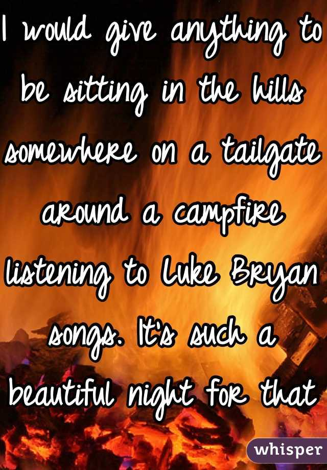 I would give anything to be sitting in the hills somewhere on a tailgate around a campfire listening to Luke Bryan songs. It's such a beautiful night for that <3