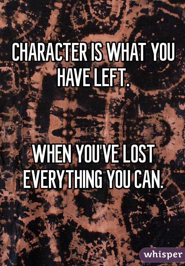 CHARACTER IS WHAT YOU HAVE LEFT.    WHEN YOU'VE LOST EVERYTHING YOU CAN.