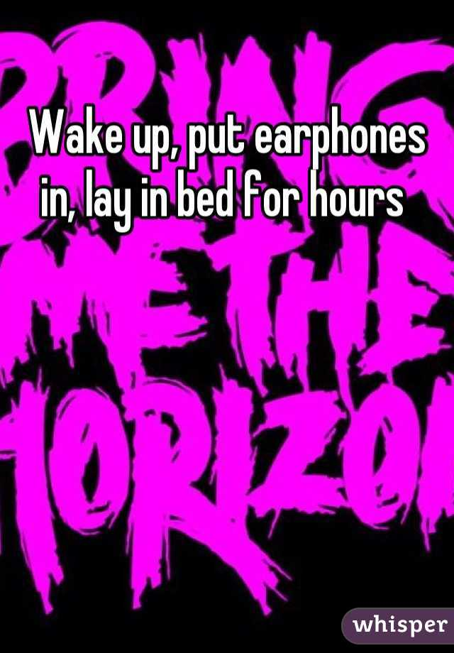 Wake up, put earphones in, lay in bed for hours