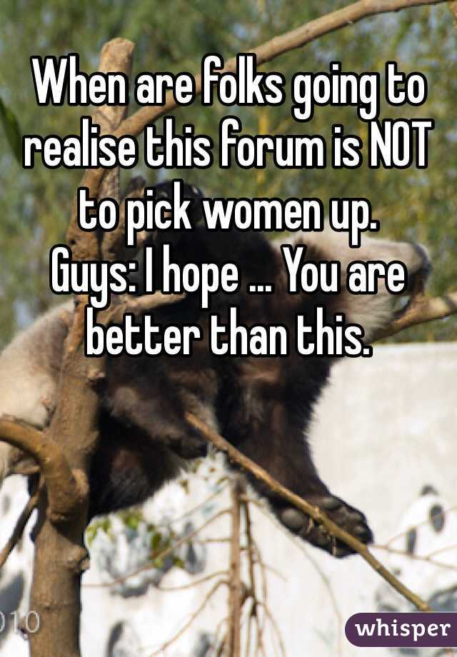 When are folks going to realise this forum is NOT to pick women up.  Guys: I hope ... You are better than this.