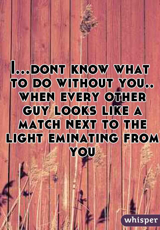 I...dont know what to do without you.. when every other guy looks like a match next to the light eminating from you