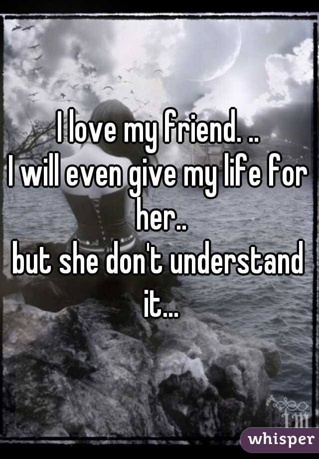 I love my friend. .. I will even give my life for her.. but she don't understand it...