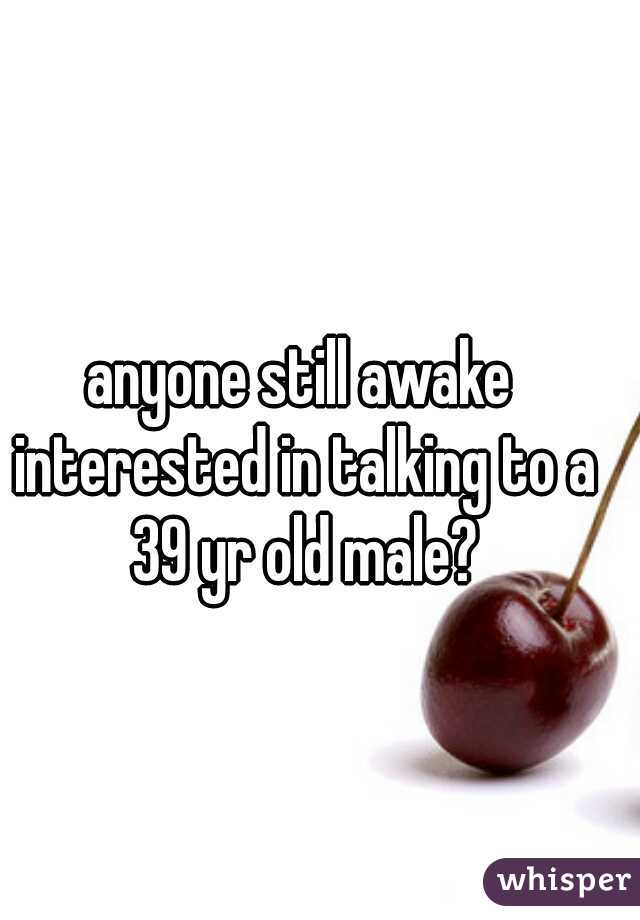 anyone still awake interested in talking to a 39 yr old male?