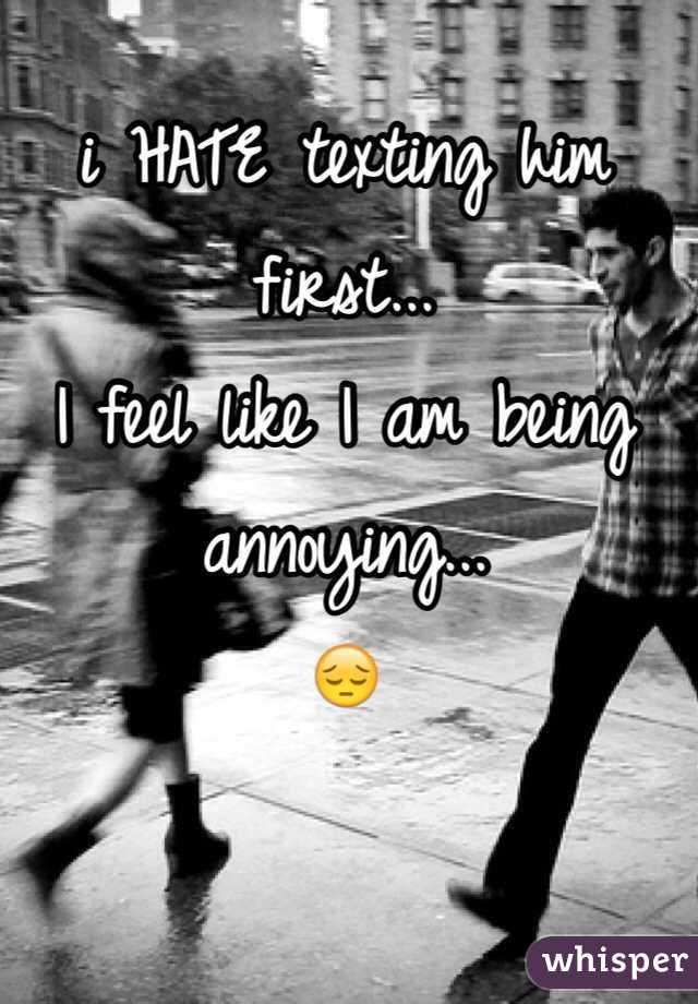 i HATE texting him first...  I feel like I am being annoying...  😔