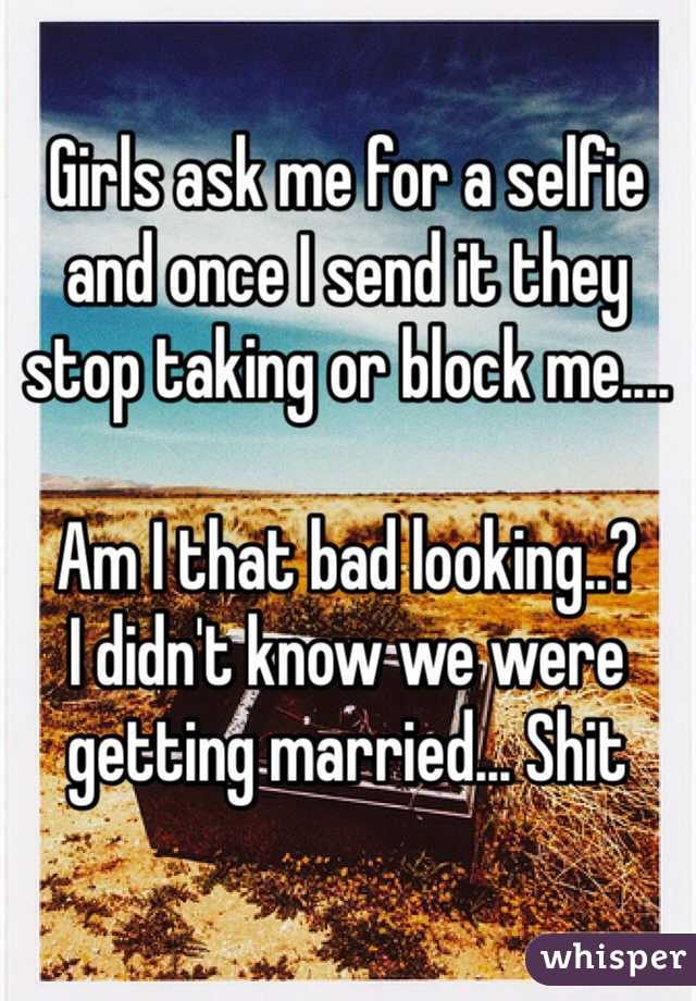Girls ask me for a selfie and once I send it they stop taking or block me....  Am I that bad looking..? I didn't know we were getting married... Shit