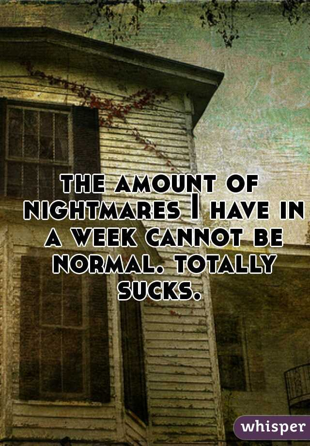the amount of nightmares I have in a week cannot be normal. totally sucks.