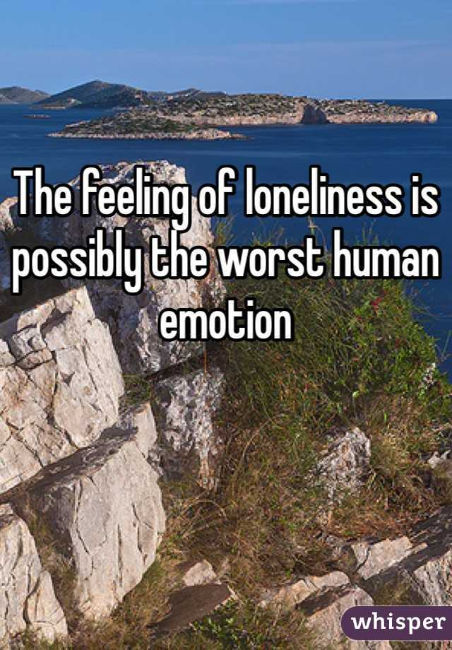 The feeling of loneliness is possibly the worst human emotion