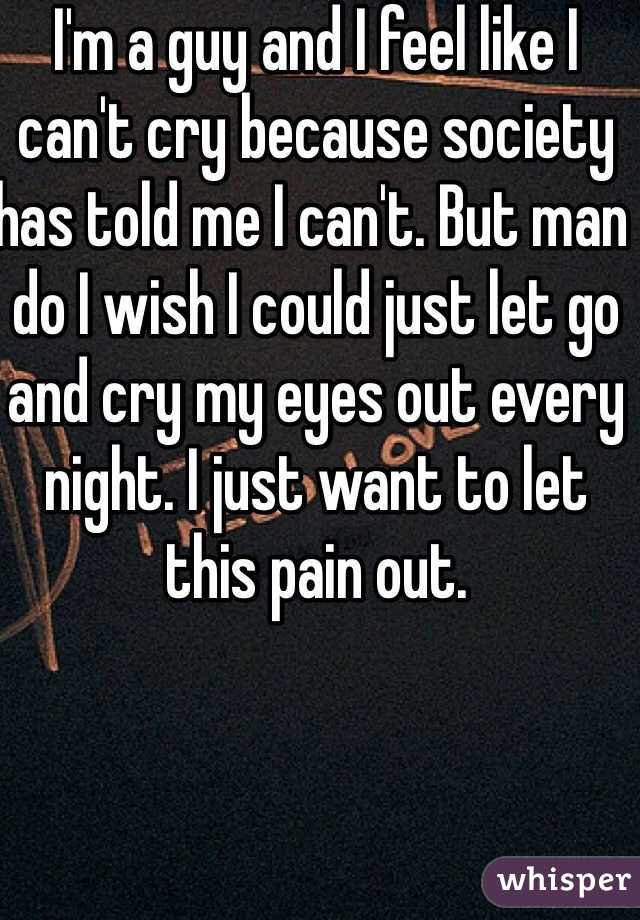 I'm a guy and I feel like I can't cry because society has told me I can't. But man do I wish I could just let go and cry my eyes out every night. I just want to let this pain out.