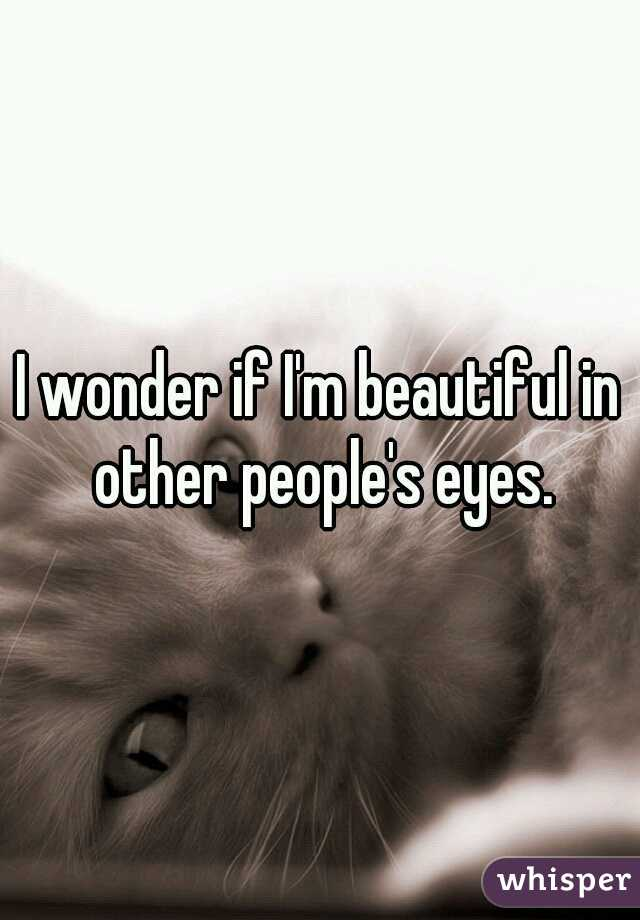 I wonder if I'm beautiful in other people's eyes.