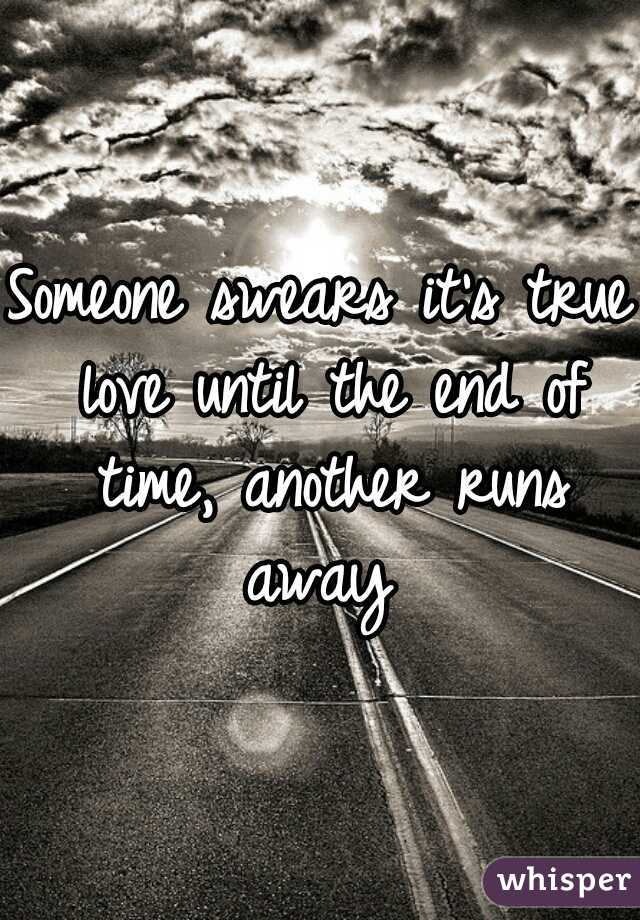 Someone swears it's true love until the end of time, another runs away