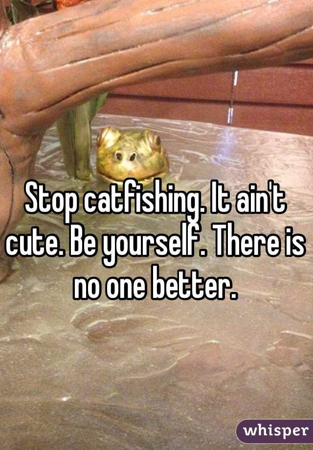 Stop catfishing. It ain't cute. Be yourself. There is no one better.