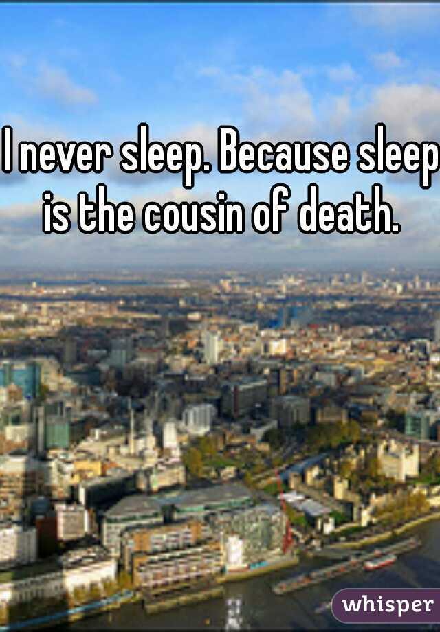 I never sleep. Because sleep is the cousin of death.